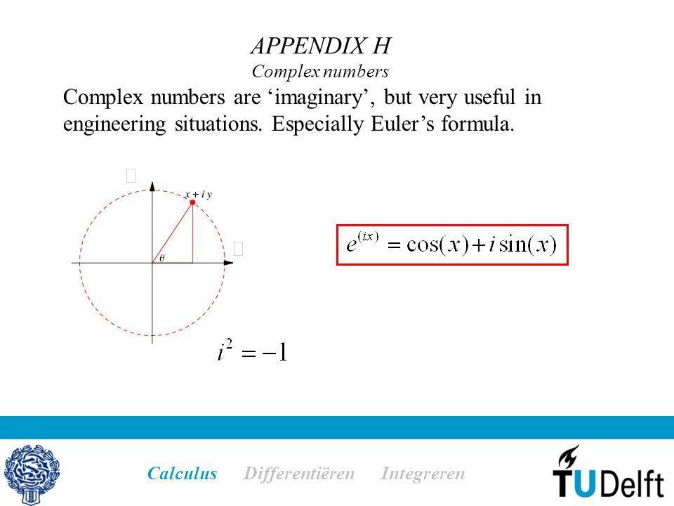 APPENDIX H Complex numbers Calculus Differentiëren Integreren Complex numbers are 'imaginary', but very useful in engineering situations.