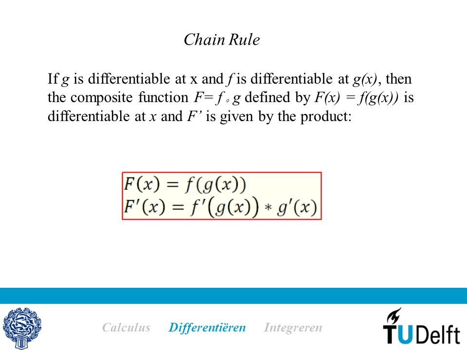 Chain Rule Calculus Differentiëren Integreren If g is differentiable at x and f is differentiable at g(x), then the composite function F= f o g defined by F(x) = f(g(x)) is differentiable at x and F' is given by the product: