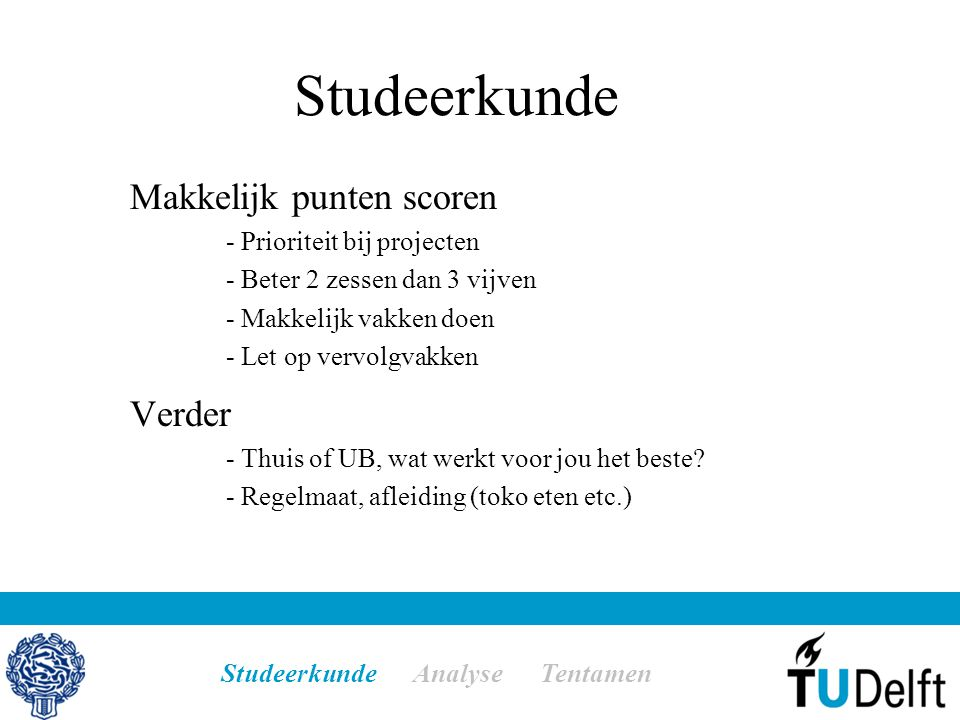 Studeerkunde Makkelijk punten scoren - Prioriteit bij projecten - Beter 2 zessen dan 3 vijven - Makkelijk vakken doen - Let op vervolgvakken Verder - Thuis of UB, wat werkt voor jou het beste.