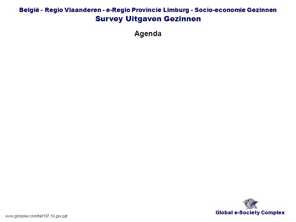 Global e-Society Complex België - Regio Vlaanderen - e-Regio Provincie Limburg - Socio-economie Gezinnen Survey Uitgaven Gezinnen Agenda www.globplex.com/fe0107.10.gsx.ppt