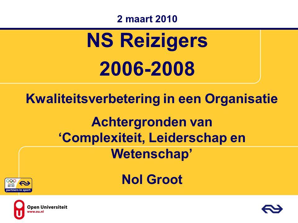 2 maart 2010 NS Reizigers 2006-2008 Kwaliteitsverbetering in een Organisatie Achtergronden van 'Complexiteit, Leiderschap en Wetenschap' Nol Groot