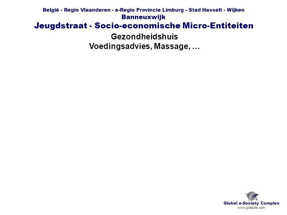 België - Regio Vlaanderen - e-Regio Provincie Limburg - Stad Hasselt - Wijken Banneuxwijk Jeugdstraat - Socio-economische Micro-Entiteiten Gezondheidshuis Voedingsadvies, Massage, … Global e-Society Complex www.globplex.com