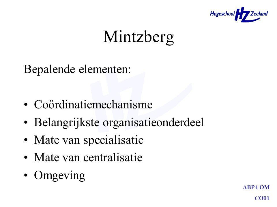 ABP4 OM CO01 Mintzberg Bepalende elementen: Coördinatiemechanisme Belangrijkste organisatieonderdeel Mate van specialisatie Mate van centralisatie Omg
