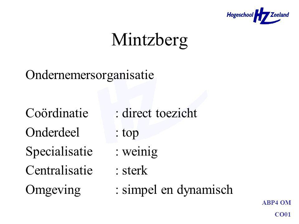ABP4 OM CO01 Mintzberg Ondernemersorganisatie Coördinatie: direct toezicht Onderdeel: top Specialisatie: weinig Centralisatie: sterk Omgeving: simpel