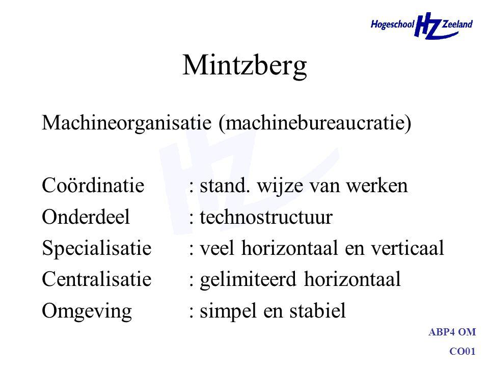 ABP4 OM CO01 Mintzberg Machineorganisatie (machinebureaucratie) Coördinatie: stand. wijze van werken Onderdeel: technostructuur Specialisatie: veel ho