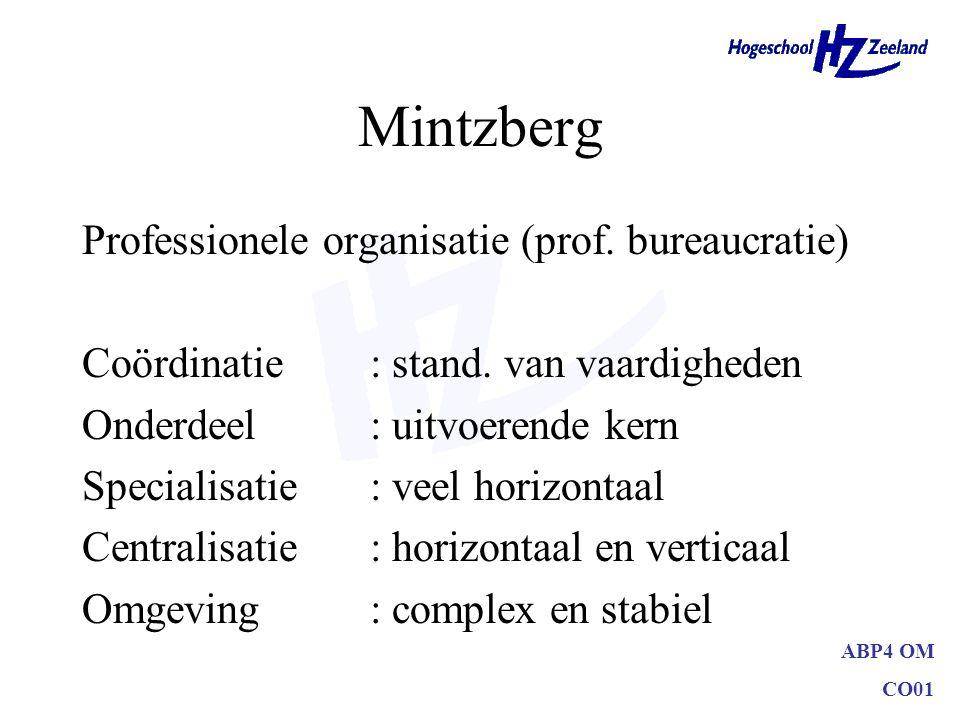 ABP4 OM CO01 Mintzberg Professionele organisatie (prof. bureaucratie) Coördinatie: stand. van vaardigheden Onderdeel: uitvoerende kern Specialisatie: