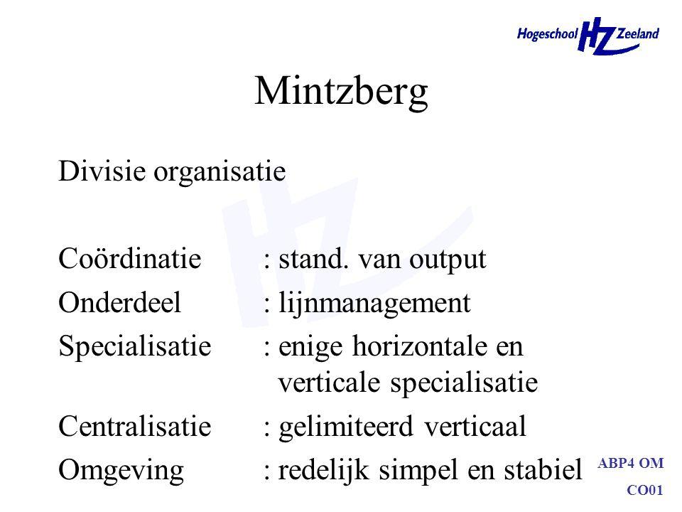 ABP4 OM CO01 Mintzberg Divisie organisatie Coördinatie: stand. van output Onderdeel: lijnmanagement Specialisatie: enige horizontale en verticale spec