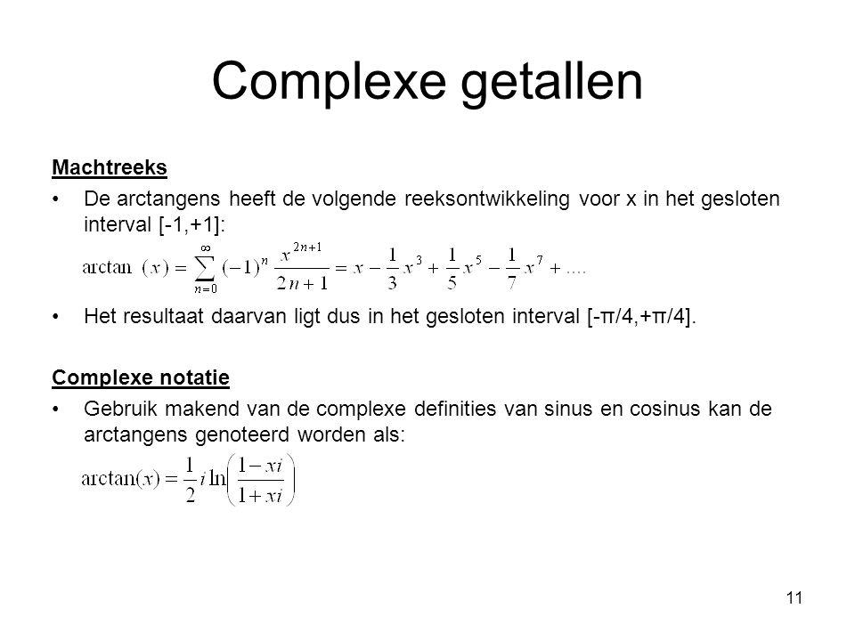 11 Complexe getallen Machtreeks De arctangens heeft de volgende reeksontwikkeling voor x in het gesloten interval [-1,+1]: Het resultaat daarvan ligt