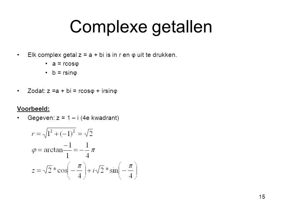15 Complexe getallen Elk complex getal z = a + bi is in r en φ uit te drukken. a = rcosφ b = rsinφ Zodat: z =a + bi = rcosφ + irsinφ Voorbeeld: Gegeve