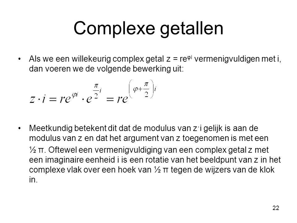 22 Complexe getallen Als we een willekeurig complex getal z = re φi vermenigvuldigen met i, dan voeren we de volgende bewerking uit: Meetkundig beteke