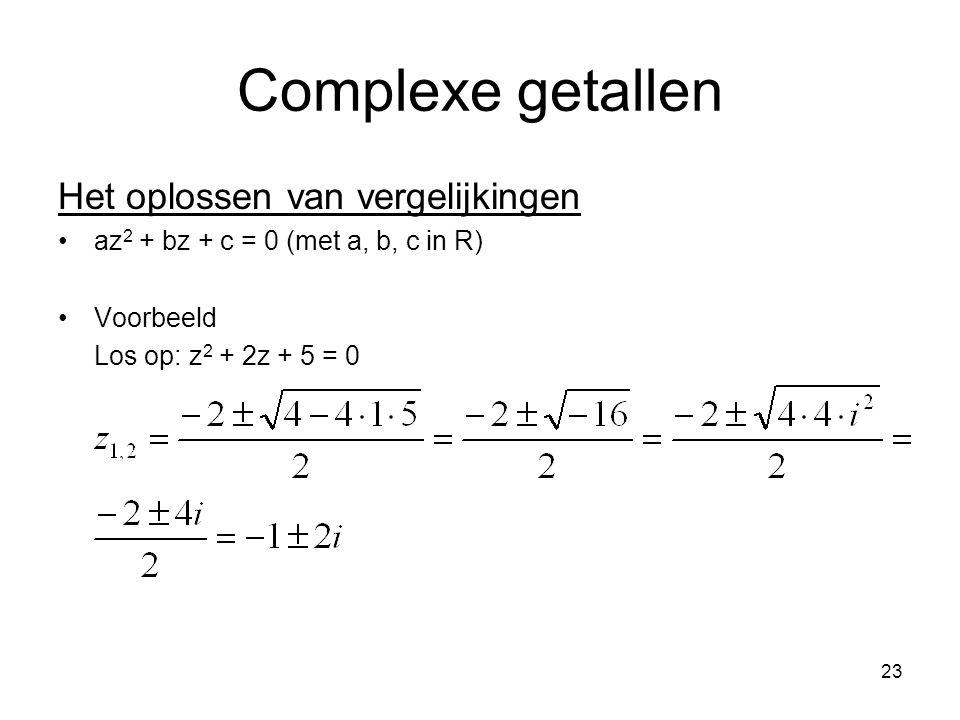 23 Complexe getallen Het oplossen van vergelijkingen az 2 + bz + c = 0 (met a, b, c in R) Voorbeeld Los op: z 2 + 2z + 5 = 0