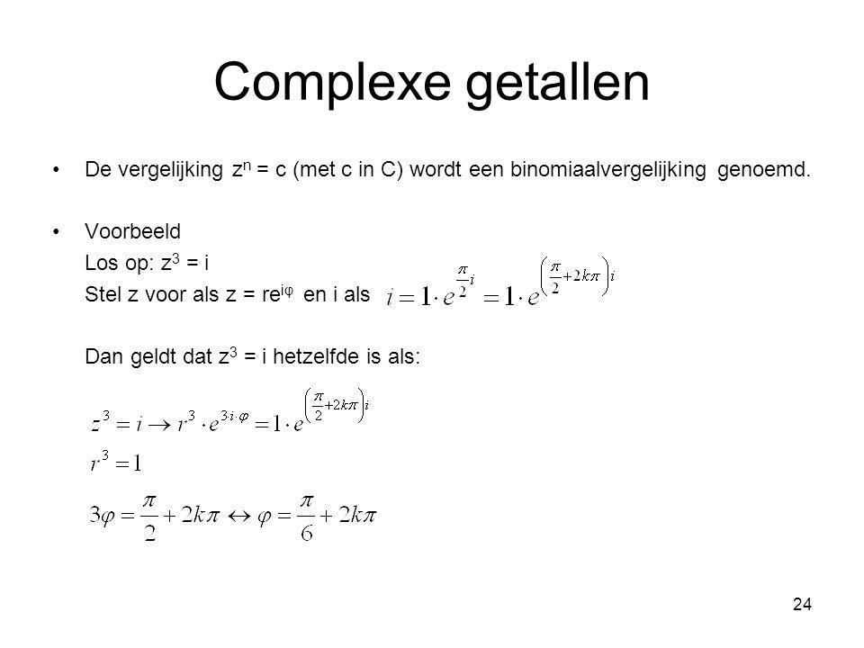 24 Complexe getallen De vergelijking z n = c (met c in C) wordt een binomiaalvergelijking genoemd. Voorbeeld Los op: z 3 = i Stel z voor als z = re iφ