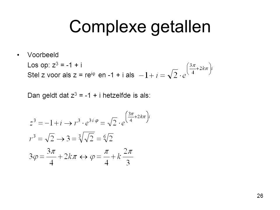26 Complexe getallen Voorbeeld Los op: z 3 = -1 + i Stel z voor als z = re iφ en -1 + i als Dan geldt dat z 3 = -1 + i hetzelfde is als: