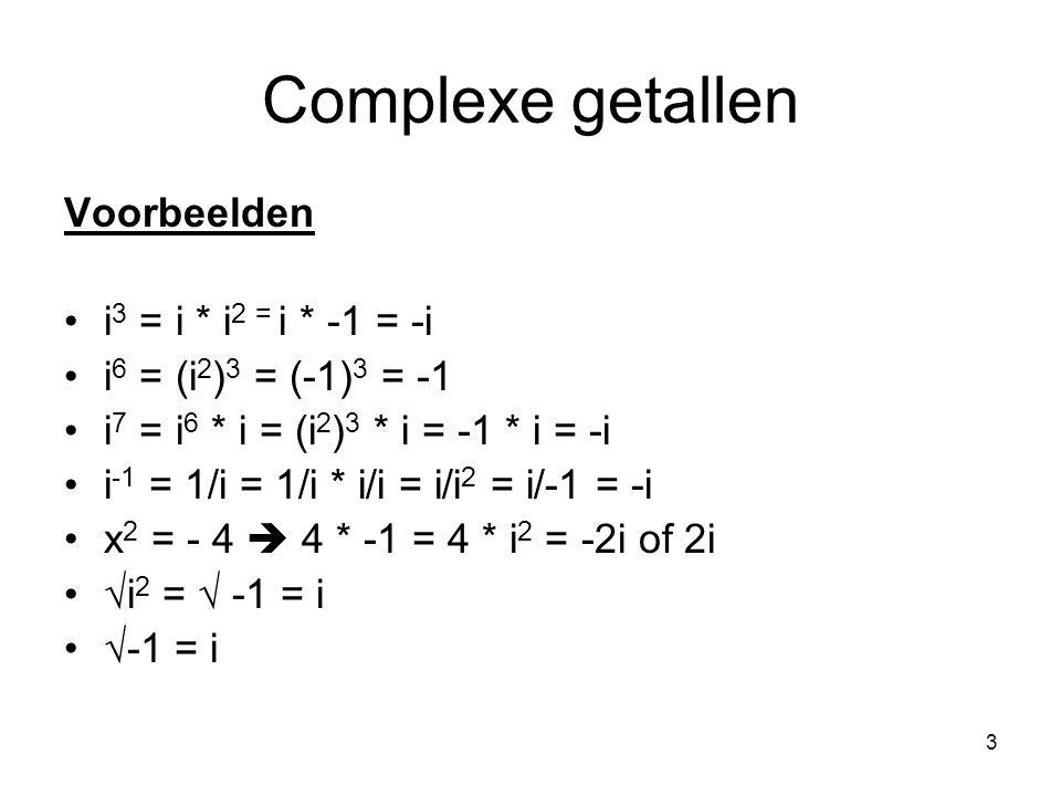3 Complexe getallen Voorbeelden i 3 = i * i 2 = i * -1 = -i i 6 = (i 2 ) 3 = (-1) 3 = -1 i 7 = i 6 * i = (i 2 ) 3 * i = -1 * i = -i i -1 = 1/i = 1/i *