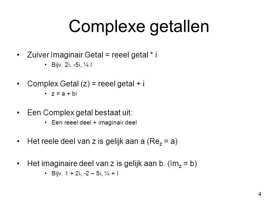 4 Complexe getallen Zuiver Imaginair Getal = reeel getal * i Bijv. 2i, -5i, ¼ I Complex Getal (z) = reeel getal + i z = a + bi Een Complex getal besta