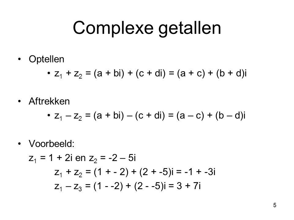 5 Complexe getallen Optellen z 1 + z 2 = (a + bi) + (c + di) = (a + c) + (b + d)i Aftrekken z 1 – z 2 = (a + bi) – (c + di) = (a – c) + (b – d)i Voorb