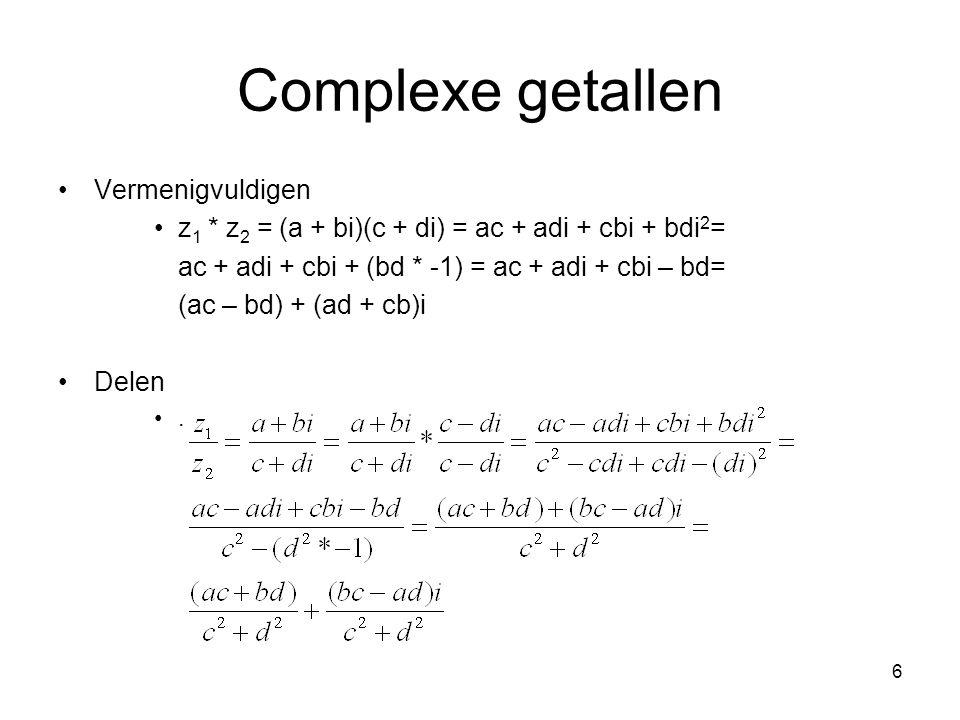 6 Complexe getallen Vermenigvuldigen z 1 * z 2 = (a + bi)(c + di) = ac + adi + cbi + bdi 2 = ac + adi + cbi + (bd * -1) = ac + adi + cbi – bd= (ac – b