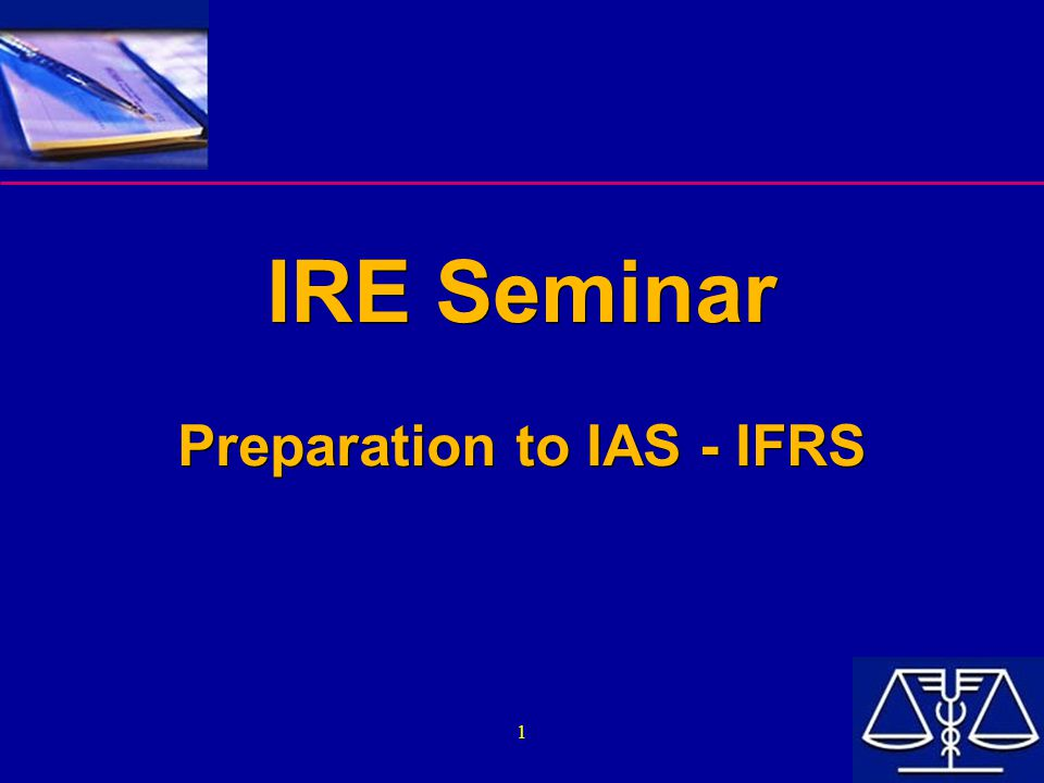 1 IRE Seminar Preparation to IAS - IFRS IRE Seminar Preparation to IAS - IFRS