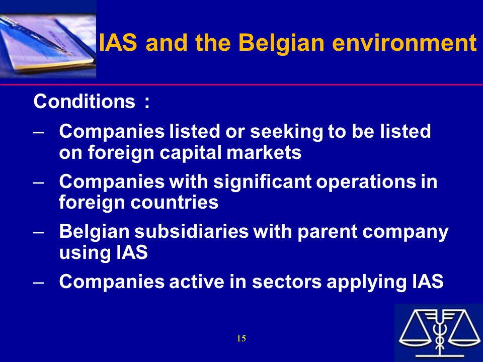 15 IAS and the Belgian environment Conditions : –Companies listed or seeking to be listed on foreign capital markets –Companies with significant opera