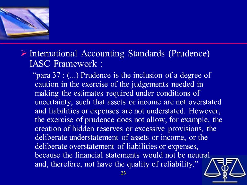 "23  International Accounting Standards (Prudence) IASC Framework : ""para 37 : (...) Prudence is the inclusion of a degree of caution in the exercise"