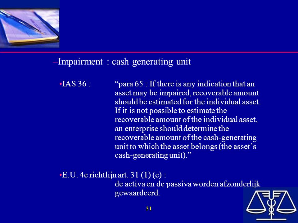 "31 –Impairment : cash generating unit IAS 36 :""para 65 : If there is any indication that an asset may be impaired, recoverable amount should be estima"