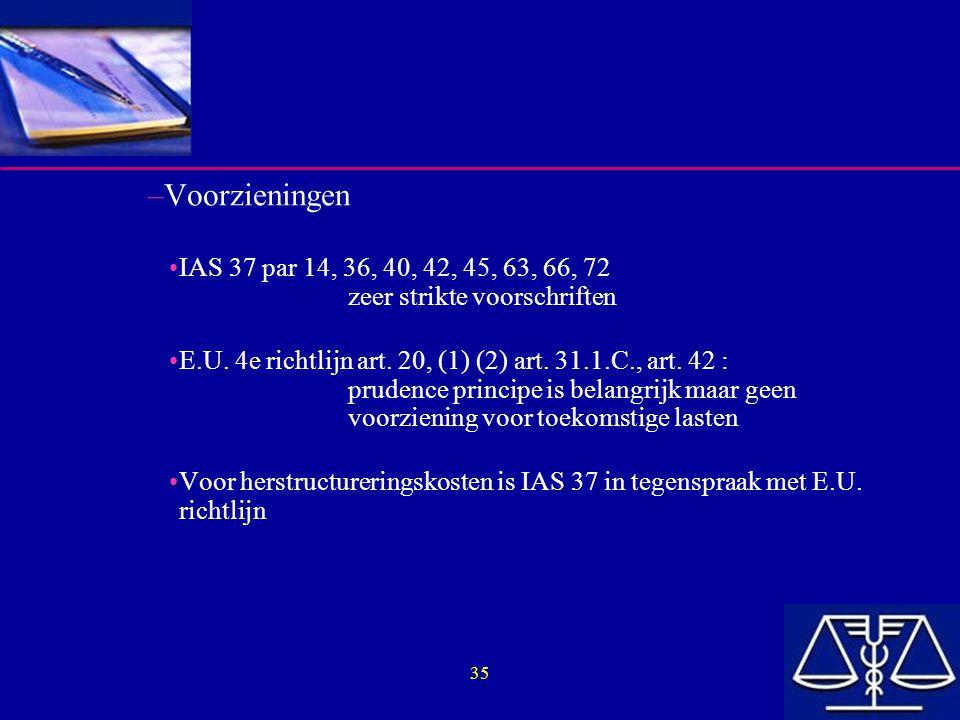 35 –Voorzieningen IAS 37 par 14, 36, 40, 42, 45, 63, 66, 72 zeer strikte voorschriften E.U. 4e richtlijn art. 20, (1) (2) art. 31.1.C., art. 42 : prud
