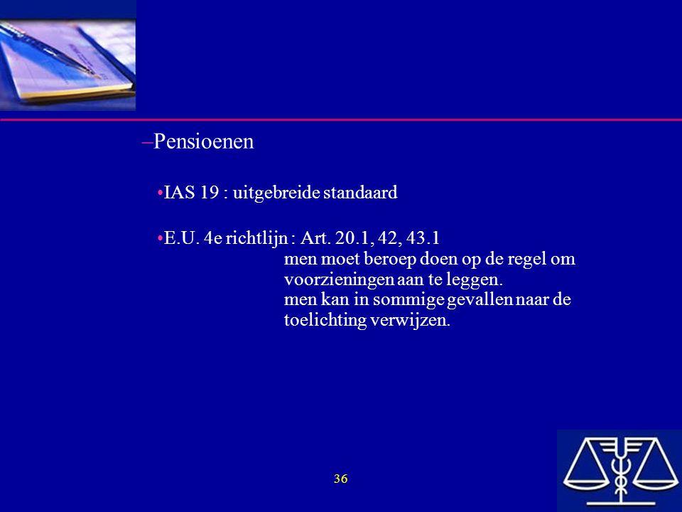 36 –Pensioenen IAS 19 : uitgebreide standaard E.U. 4e richtlijn : Art. 20.1, 42, 43.1 men moet beroep doen op de regel om voorzieningen aan te leggen.