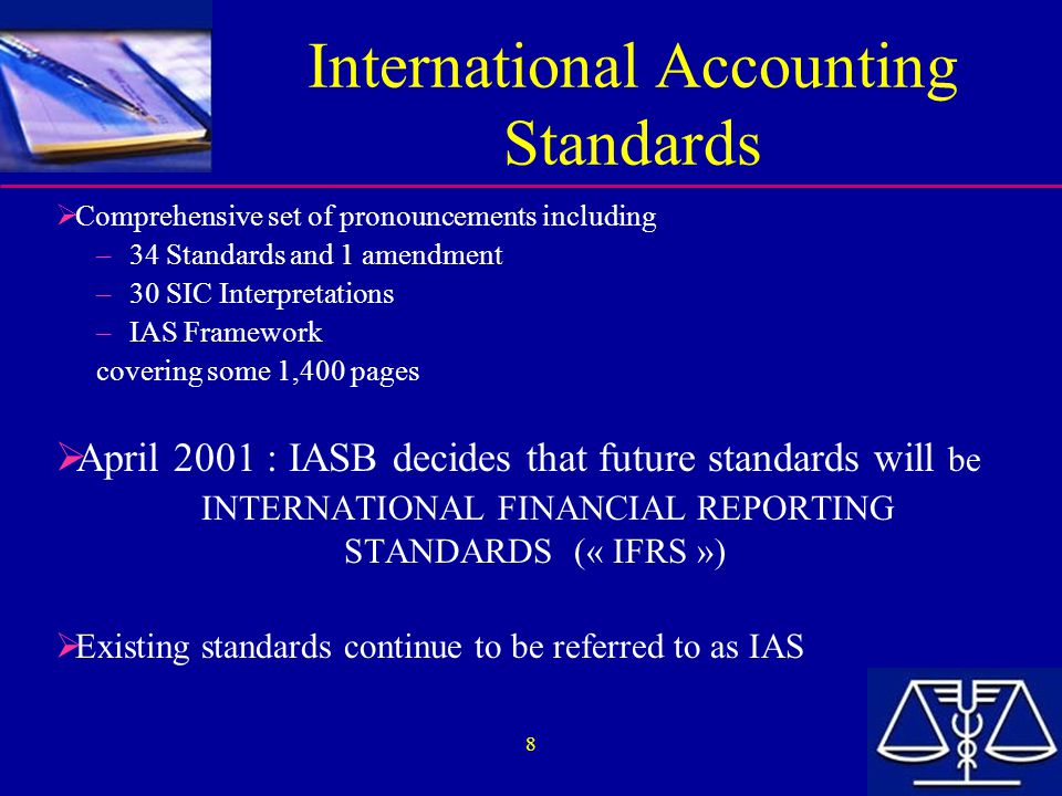 8 International Accounting Standards  Comprehensive set of pronouncements including – 34 Standards and 1 amendment – 30 SIC Interpretations – IAS Fra
