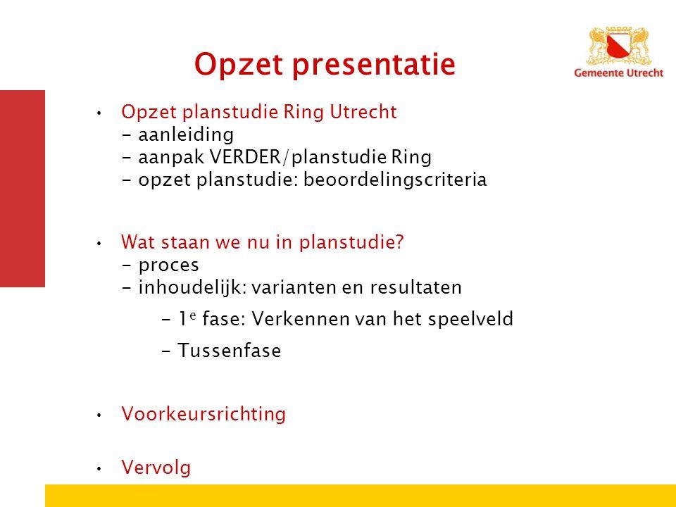 Opzet presentatie Opzet planstudie Ring Utrecht - aanleiding - aanpak VERDER/planstudie Ring - opzet planstudie: beoordelingscriteria Wat staan we nu