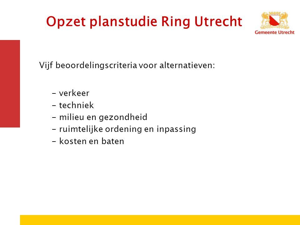Opzet planstudie Ring Utrecht Vijf beoordelingscriteria voor alternatieven: - verkeer - techniek - milieu en gezondheid - ruimtelijke ordening en inpa