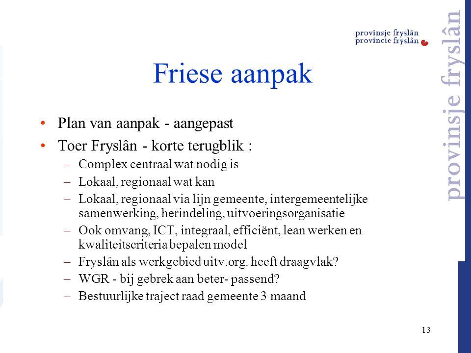 13 Friese aanpak Plan van aanpak - aangepast Toer Fryslân - korte terugblik : –Complex centraal wat nodig is –Lokaal, regionaal wat kan –Lokaal, regio
