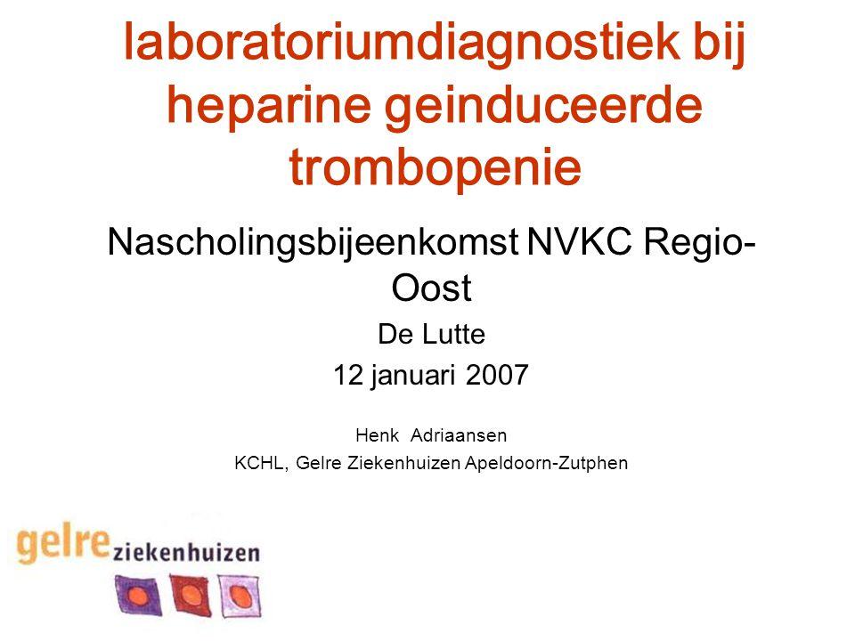 laboratoriumdiagnostiek bij heparine geinduceerde trombopenie Nascholingsbijeenkomst NVKC Regio- Oost De Lutte 12 januari 2007 Henk Adriaansen KCHL, G