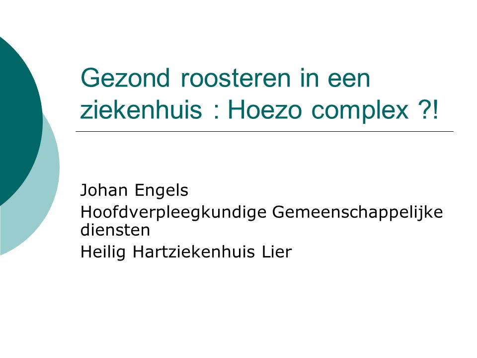 Gezond roosteren in een ziekenhuis : Hoezo complex ?! Johan Engels Hoofdverpleegkundige Gemeenschappelijke diensten Heilig Hartziekenhuis Lier