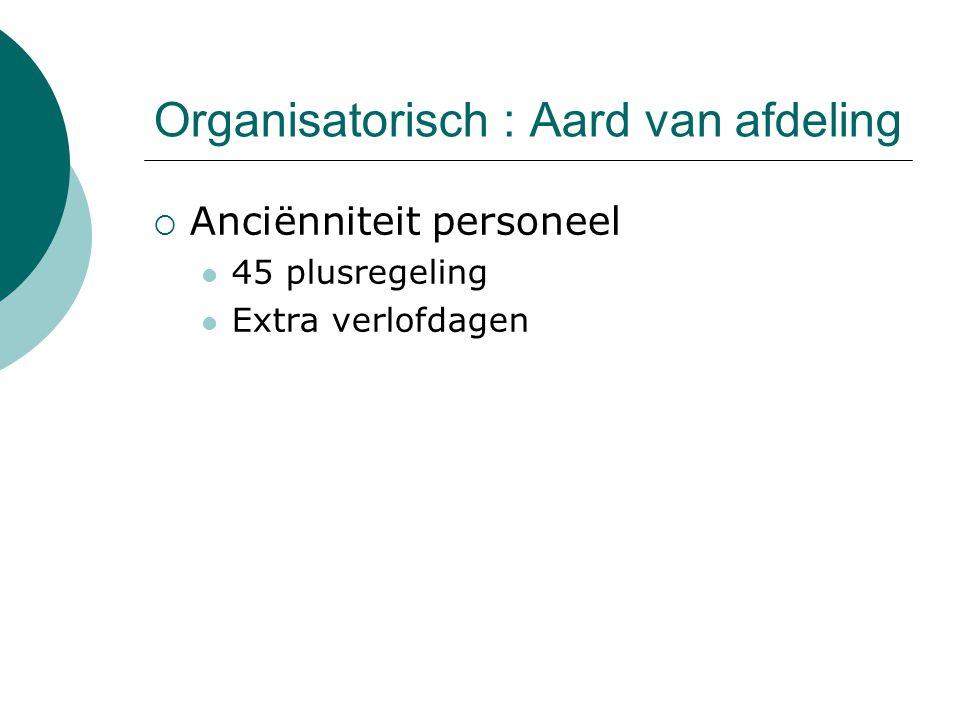 Organisatorisch : Aard van afdeling  Anciënniteit personeel 45 plusregeling Extra verlofdagen