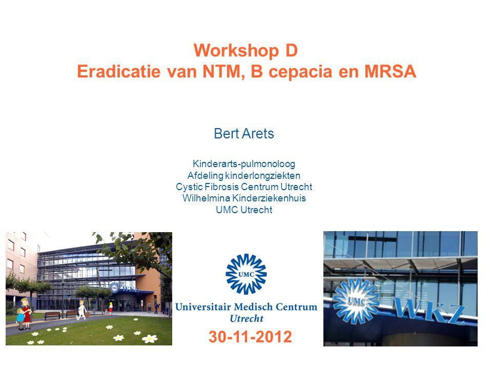 Workshop D Eradicatie van NTM, B cepacia en MRSA Bert Arets Kinderarts-pulmonoloog Afdeling kinderlongziekten Cystic Fibrosis Centrum Utrecht Wilhelmi