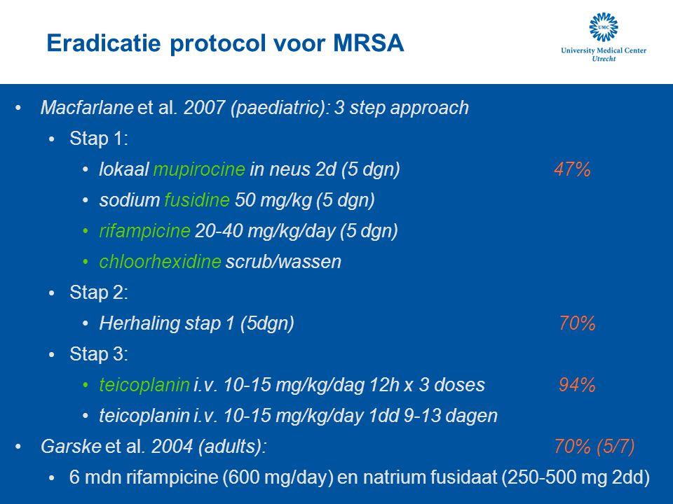 Eradicatie protocol voor MRSA Macfarlane et al. 2007 (paediatric): 3 step approach Stap 1: lokaal mupirocine in neus 2d (5 dgn) 47% sodium fusidine 50
