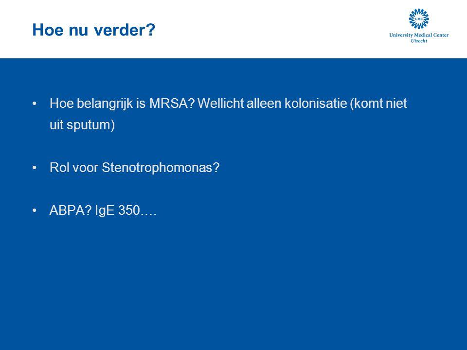 Hoe nu verder? Hoe belangrijk is MRSA? Wellicht alleen kolonisatie (komt niet uit sputum) Rol voor Stenotrophomonas? ABPA? IgE 350….
