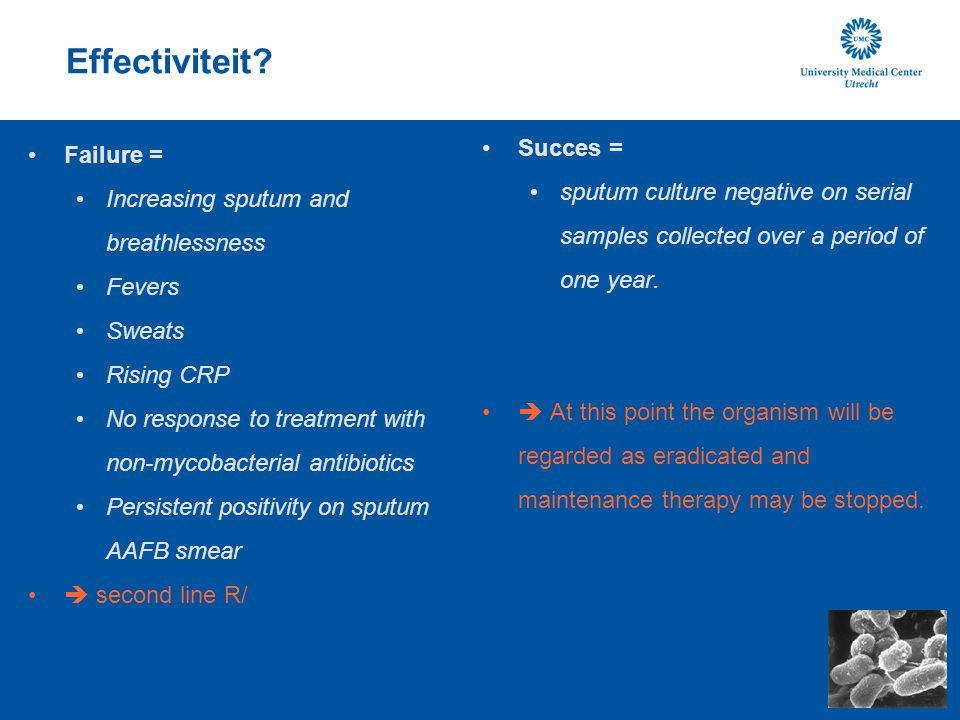 Effectiviteit? Failure = Increasing sputum and breathlessness Fevers Sweats Rising CRP No response to treatment with non-mycobacterial antibiotics Per