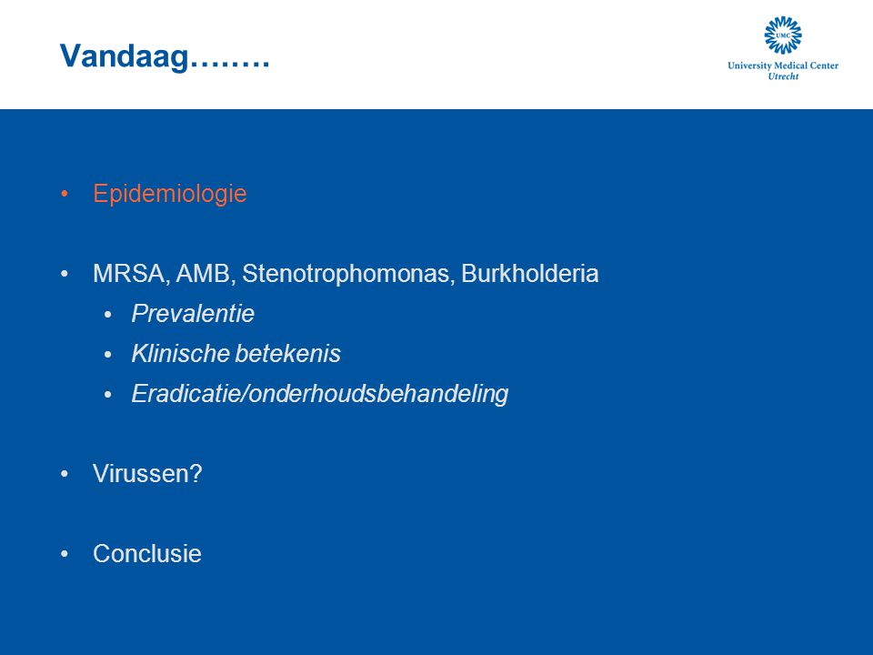 Vandaag….…. Epidemiologie MRSA, AMB, Stenotrophomonas, Burkholderia Prevalentie Klinische betekenis Eradicatie/onderhoudsbehandeling Virussen? Conclus
