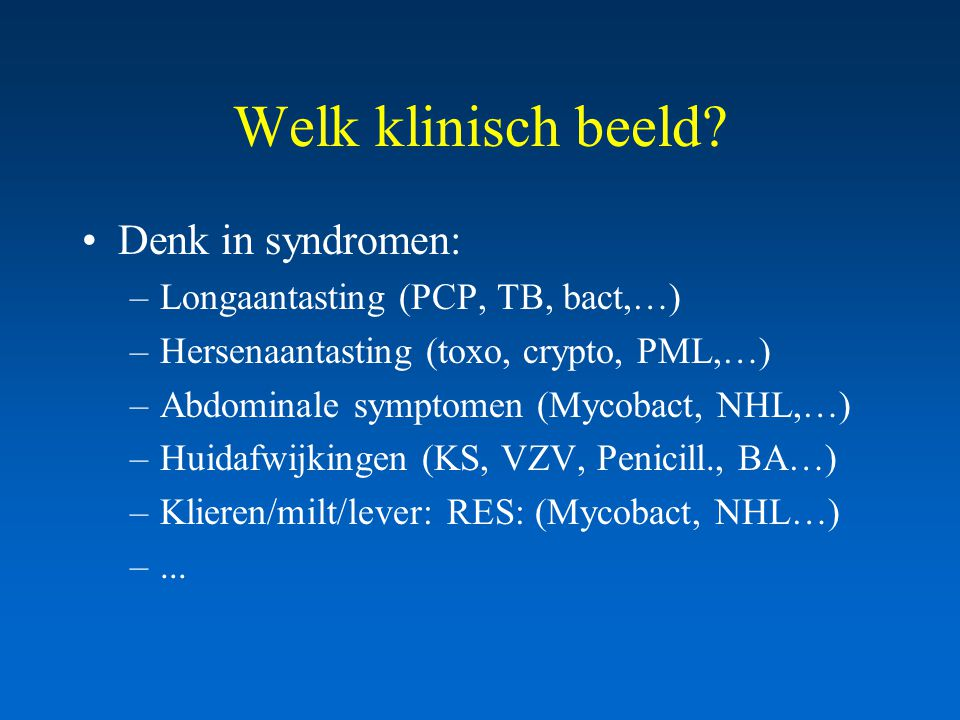Welk klinisch beeld? Denk in syndromen: –Longaantasting (PCP, TB, bact,…) –Hersenaantasting (toxo, crypto, PML,…) –Abdominale symptomen (Mycobact, NHL