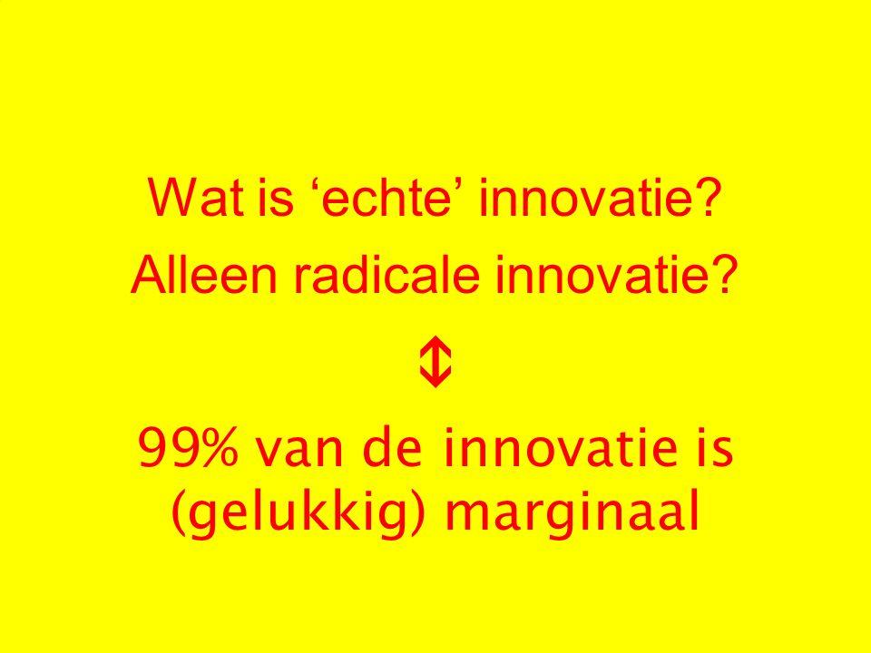 Wat is 'echte' innovatie? Alleen radicale innovatie?  99% van de innovatie is (gelukkig) marginaal