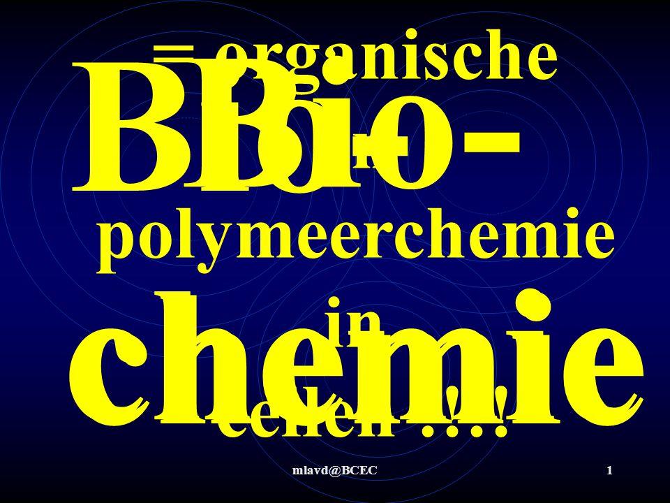 mlavd@BCEC1 Bio- chemie = organische en polymeerchemie in cellen !!!! Bio- chemie