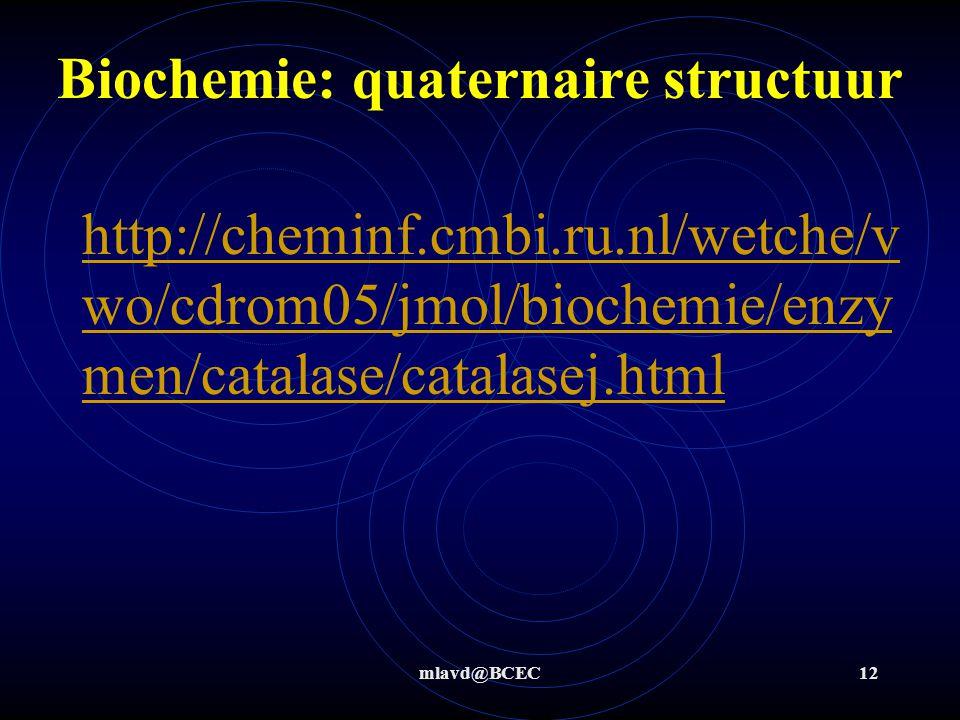 mlavd@BCEC12 Biochemie: quaternaire structuur http://cheminf.cmbi.ru.nl/wetche/v wo/cdrom05/jmol/biochemie/enzy men/catalase/catalasej.html