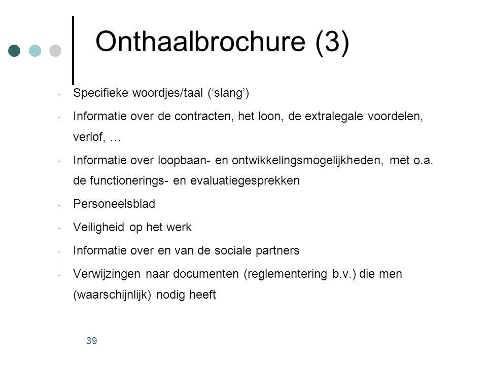 39 Onthaalbrochure (3) - Specifieke woordjes/taal ('slang') - Informatie over de contracten, het loon, de extralegale voordelen, verlof, … - Informati