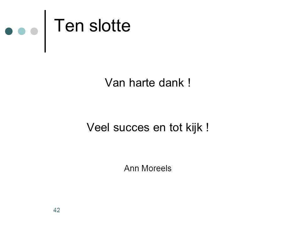 42 Ten slotte Van harte dank ! Veel succes en tot kijk ! Ann Moreels