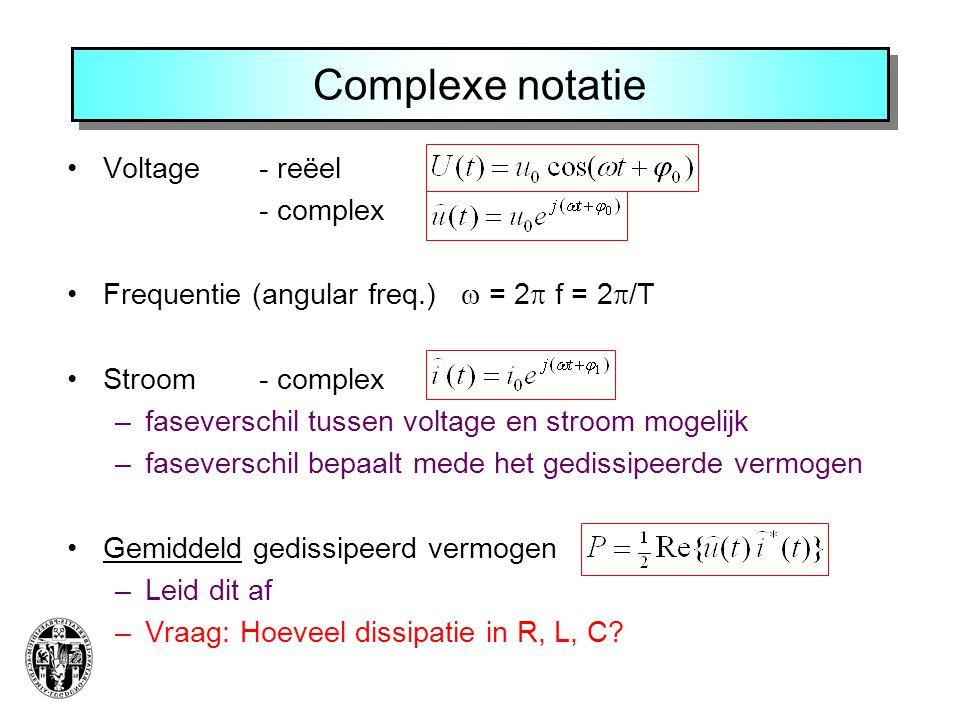 Complexe notatie Voltage - reëel - complex Frequentie (angular freq.)  = 2  f = 2  /T Stroom - complex –faseverschil tussen voltage en stroom mogelijk –faseverschil bepaalt mede het gedissipeerde vermogen Gemiddeld gedissipeerd vermogen –Leid dit af –Vraag: Hoeveel dissipatie in R, L, C?