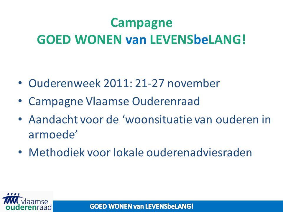 Campagne GOED WONEN van LEVENSbeLANG! Ouderenweek 2011: 21-27 november Campagne Vlaamse Ouderenraad Aandacht voor de 'woonsituatie van ouderen in armo