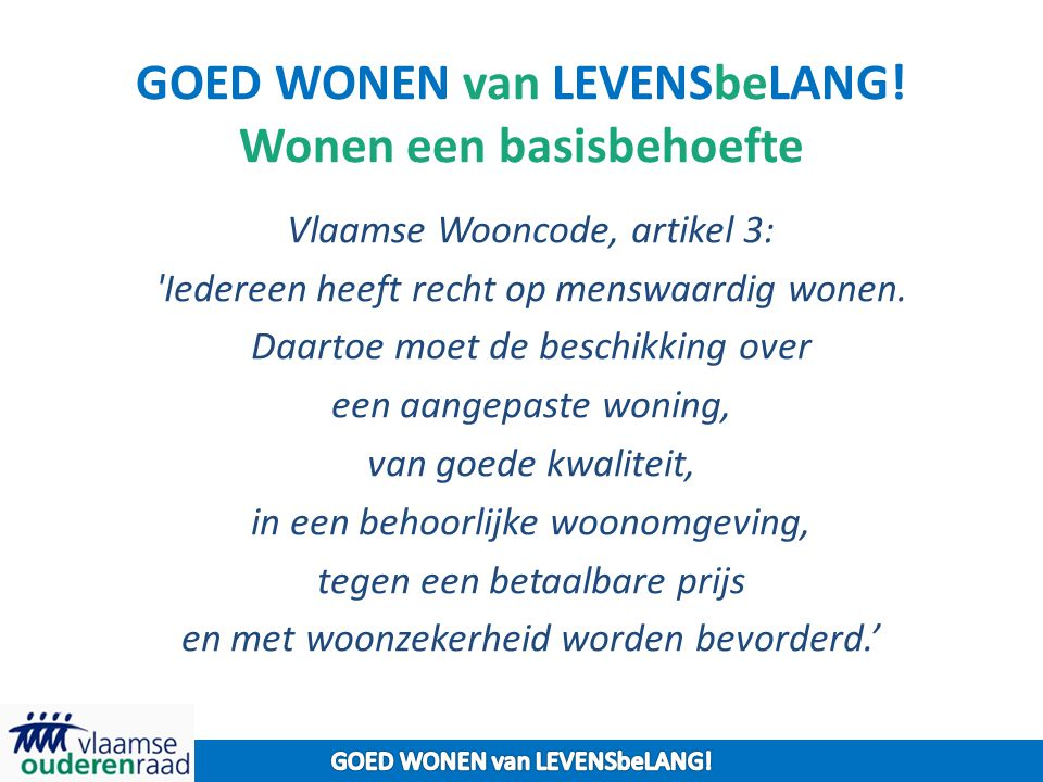 GOED WONEN van LEVENSbeLANG! Wonen een basisbehoefte Vlaamse Wooncode, artikel 3: 'Iedereen heeft recht op menswaardig wonen. Daartoe moet de beschikk