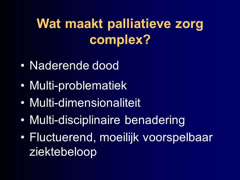 Wat maakt palliatieve zorg complex? Naderende dood Multi-problematiek Multi-dimensionaliteit Multi-disciplinaire benadering Fluctuerend, moeilijk voor