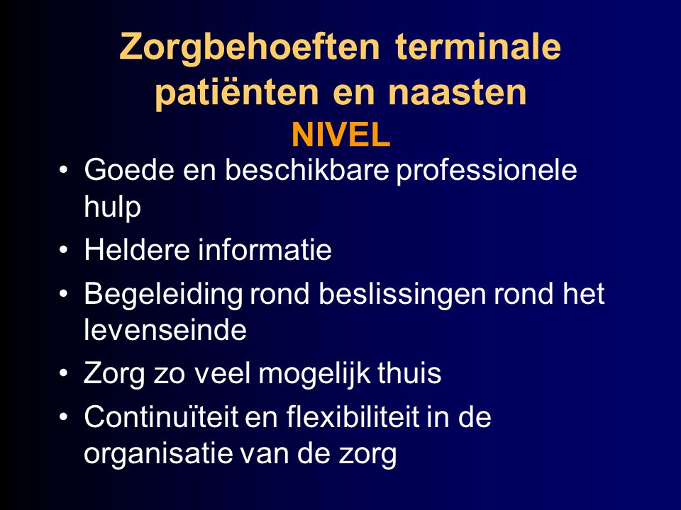 Zorgbehoeften terminale patiënten en naasten NIVEL Goede en beschikbare professionele hulp Heldere informatie Begeleiding rond beslissingen rond het l